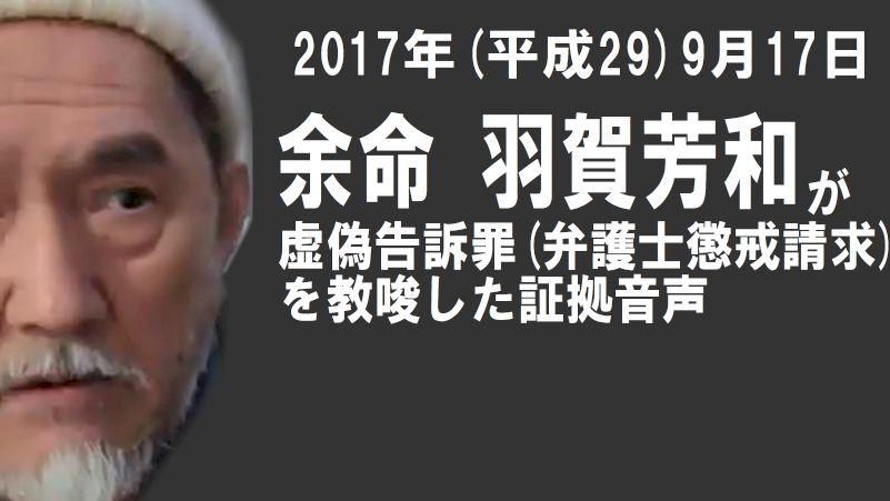 【証拠音声】余命 羽賀芳和の犯罪教唆(虚偽告訴罪)の本人音声 2017(平成29)年9月17日